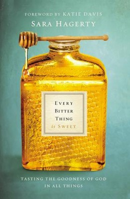 Every Bitter Thing Is Sweet: Tasting the Goodness of God in All Things  -     By: Sara Hagerty, Katie Davis