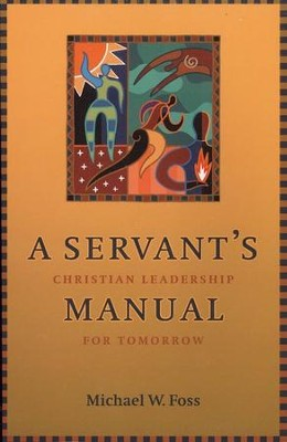 A Servant's Manual: Christian Leadership for Tomorrow  -     By: Michael Foss