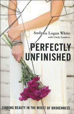 Perfectly Unfinished: Finding Beauty in the Midst of Brokenness  -     By: Andrea Logan White, Cindy Lambert