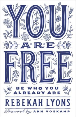 You Are Free: Be Who You Already Are  -     By: Rebekah Lyons