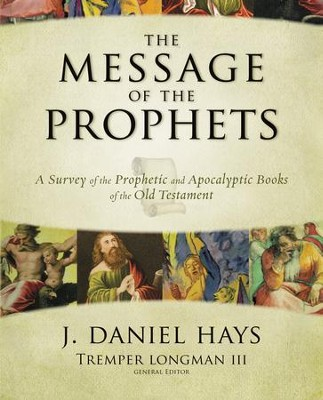 The Message of the Prophets: A Survey of the Prophetic and Apocalyptic Books of the Old Testament - eBook  -     By: J. Daniel Hays, Tremper Longman III