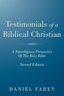 Testimonials Of A Biblical Christian: A Nonreligious Perspective Of The Holy Bible - eBook  -     By: Daniel Farey