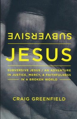 Subversive Jesus: An Adventure in Justice, Mercy, and Faithfulness in a Broken World  -     By: Craig Greenfield