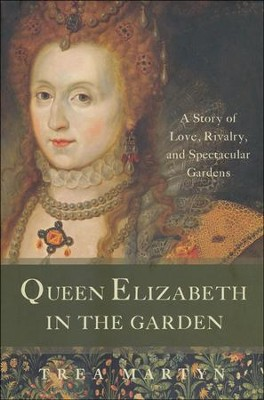Queen Elizabeth in the Garden: A Story of Love, Rivalry, and Spectacular Gardens  -     By: Trea Martyn