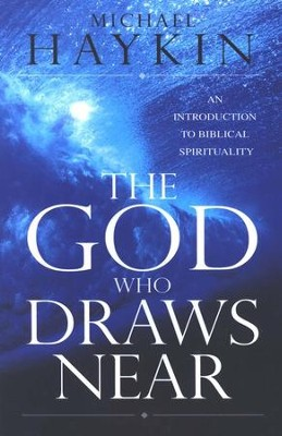 The God Who Draws Near: An Introduction To Biblical Spirituality  -     By: Michael A. G. Haykin