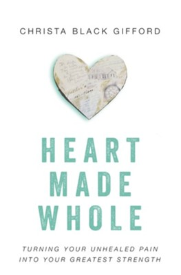 Heart Made Whole: Turning Your Unhealed Pain into Your greatest Strength  -     By: Christa Black Gifford