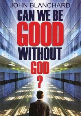 Can We Be Good Without God?  -     By: John Blanchard