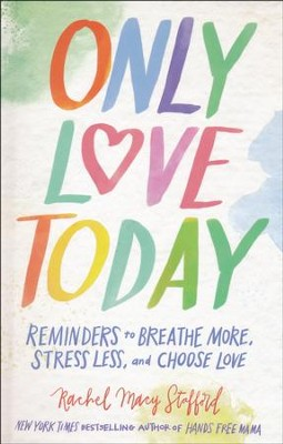 Only Love Today: Reminders to Breathe More, Stress Less, and Choose Love  -     By: Rachel Macy Stafford