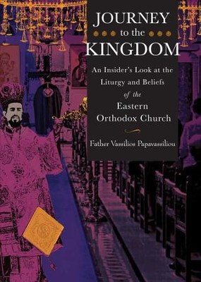 Journey to the Kingdom: An Insider's Look at the Liturgy and Beliefs of the Eastern Orthodox Church - eBook  -     By: Vassilios Papavassiliou