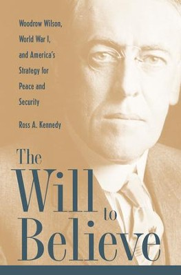 The Will To Believe: Woodrow Wilson, World War I, and America's Strategy for Peace and Security - eBook  -     By: Ross Kennedy