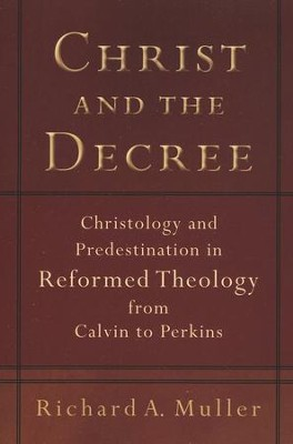 Christ and the Decree: Christology and Predestination in Reformed Theology from Calvin to Perkins - eBook  -     By: Richard A. Muller