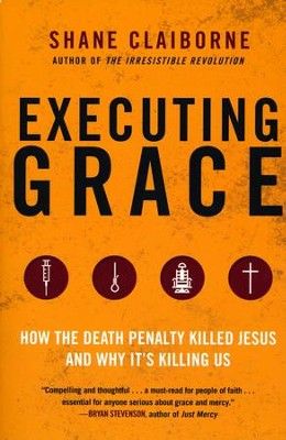 Executing Grace: Why It Is Time to Put the Death Penalty to Death  -     By: Shane Claiborne
