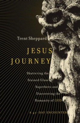 Jesus Journey: Shattering the Stained Glass Superhero and Discovering the Humanity of God  -     By: Trent Sheppard