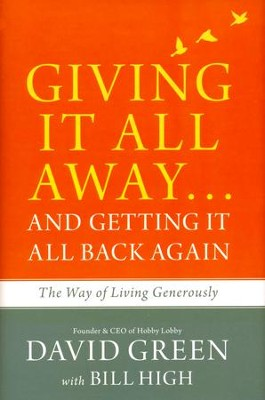 Giving It All Away . . . and Getting It All Back Again: The Way of Living Generously  -     By: David Green, Bill High