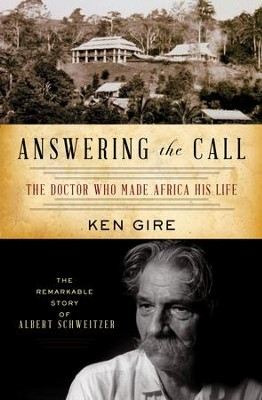 Answering the Call: The Doctor Who Made Africa His Life: The Remarkable Story of Albert Schweitzer - eBook  -     By: Ken Gire
