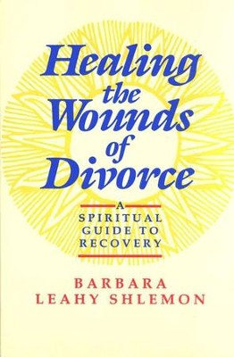 Healing the Wounds of Divorce: A Spiritual Guide to Recovery  -     By: Barbar Leahy Shlemon
