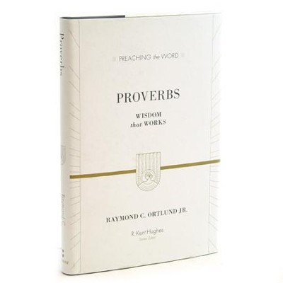 Proverbs: Wisdom that Works  (Preaching the Word)  -     Edited By: R. Kent Hughes     By: Raymond C. Ortlund Jr.