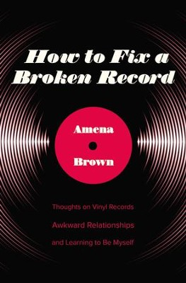 How to Fix a Broken Record: Thoughts on Vinyl Records, Awkward Relationships, and Learning to Be Myself  -     By: Amena Brown