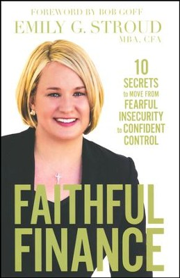 Faithful Finance: 10 Secrets to Move from Fearful Insecurity to Confident Control  -     By: Emily G. Stroud