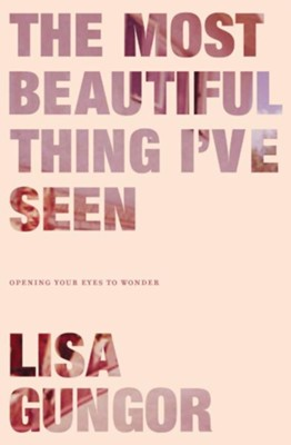 The Most Beautiful Thing I've Seen: Opening Your Eyes to Wonder  -     By: Lisa Gungor