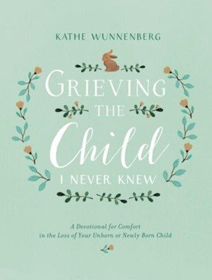 Grieving the Child I Never Knew: A Devotional for Comfort in the Loss of Your Unborn or Newly Born Child  -     By: Kathe Wunnenberg