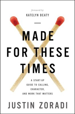 Made for These Times: A Start-Up Guide to Calling, Character, and Work That Matters  -     By: Justin Zoradi