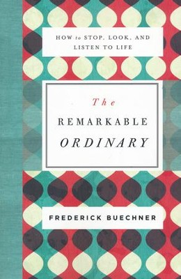 The Remarkable Ordinary: How to Stop, Look, and Listen to Life  -     By: Frederick Buechner