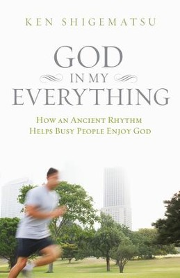 God in My Everything: How an Ancient Rhythm Helps Busy People Enjoy God - eBook  -     By: Ken Shigematsu