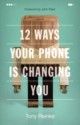 12 Ways Your Phone Is Changing You  -     By: Tony Reinke, John Piper