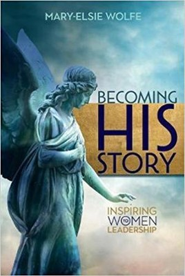 Becoming His Story: Inspiring Women to Leadership   -     By: Mary-Elsie Wolfe