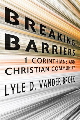 Breaking Barriers: 1 Corinthians and Christian Community   -     By: Lyle D. Vander Broek
