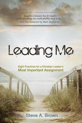 Leading Me: Eight Practices for a Christian Leader's Most Important Assignment  -     By: Steve A. Brown
