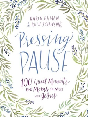 Pressing Pause: 100 Quiet Moments for Moms to Meet with Jesus  -     By: Karen Ehman, Ruth Schwenk