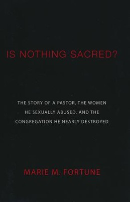Is Nothing Sacred?: The Story of a Pastor, the Women He Sexually Abused, and the Congregation He Nearly Destroyed  -     By: Marie M. Fortune
