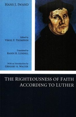 The Righteousness of Faith According to Luther  -     Edited By: Virgil F. Thompson, Randi H. Lundell     By: Hans J. Iwand