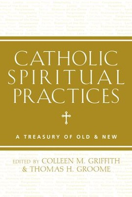 Catholic Spiritual Practices: A Treasury of Old and New - eBook  -     By: Colleen Griffith, Thomas Groome
