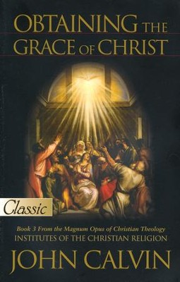 Obtaining The Grace of Christ: A Pure Gold Classic  -     By: John Calvin