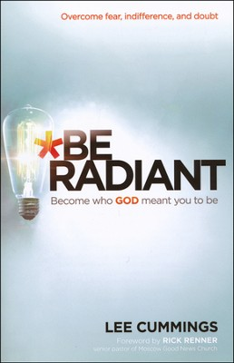 Be Radiant: Overcome Fear, Indifference, and Doubt. Become Who God Meant You to Be   -     By: Lee Cummings