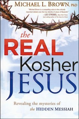 The Real Kosher Jesus: Revealing the Mysteries of the Hidden Messiah  -     By: Michael L. Brown Ph.D.