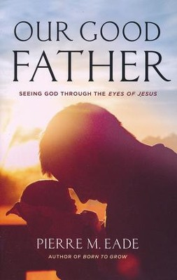 Our Good Father: Seeing God Through The Eyes of Jesus  -     By: Eade Pierre