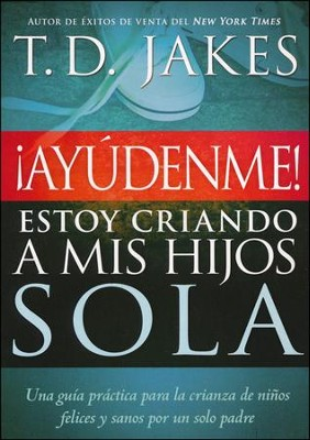 ¡Ayudenme! Estoy Criando a Mis Hijos Sola  (Help! I'm Raising My Children Alone)  -     By: T.D. Jakes