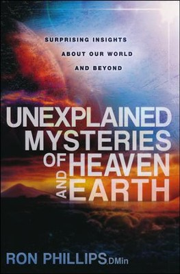 Unexplained Mysteries of Heaven and Earth: Surprising Insights About Our World and Beyond  -     By: Ron Phillips