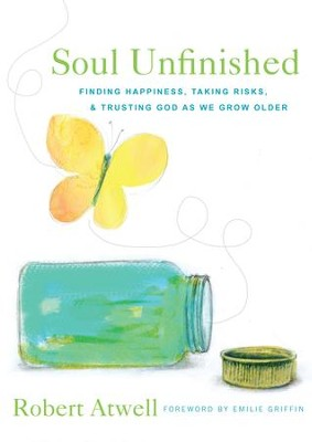 Soul Unfinished: Finding Happiness, Taking Risks, and Trusting God as We Grow Older - eBook  -     By: Robert Atwell, Emilie Griffin