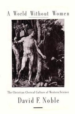 A World Without Women: The Christian Clerical Culture of Western Science - eBook  -     By: David F. Noble