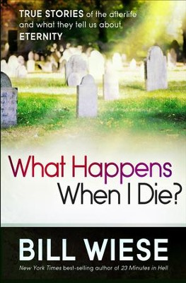 What Happens When I Die? True Stories of the Afterlife and What They Tell us About Eternity  -     By: Bill Wiese