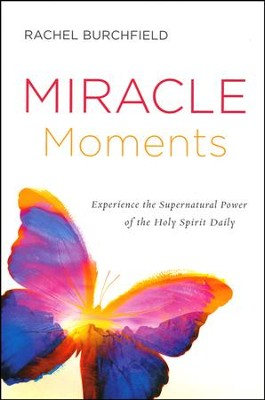 Miracle Moments: Secrets to Experiencing the Supernatural Power of the Holy Spirit Daily  -     By: Rachel Burchfield