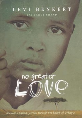 No Greater Love: One Man's Radical Journey Through the Heart of Ethiopia  -     By: Levi Benkert, Candy Chand