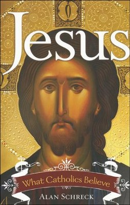Jesus: What Catholics Believe  -     By: Alan Schreck