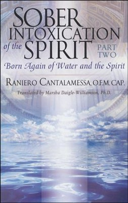 Sober Intoxication of the Spirit--Part Two: Born Again of Water and the Spirit  -     By: Raniero Cantalamessa
