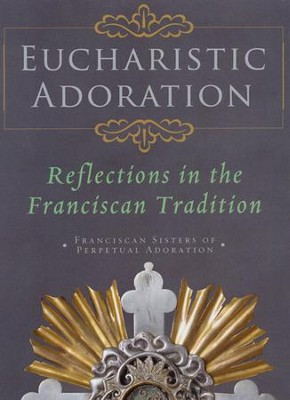 Eucharistic Adoration: Reflections in the Franciscan Tradition  -     By: Franciscan Sisters of Perpetual Adoration